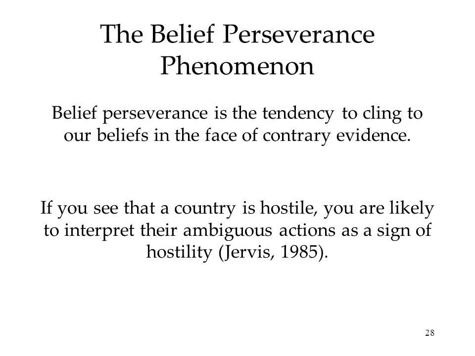 28 The Belief Perseverance Phenomenon Belief perseverance is the tendency to cling to our beliefs in the face of contrary evidence. If you see that a