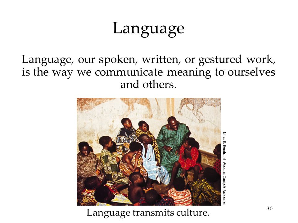 30 Language Language, our spoken, written, or gestured work, is the way we communicate meaning to ourselves and others. Language transmits culture. M.