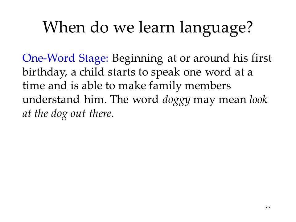 33 When do we learn language? One-Word Stage: Beginning at or around his first birthday, a child starts to speak one word at a time and is able to mak