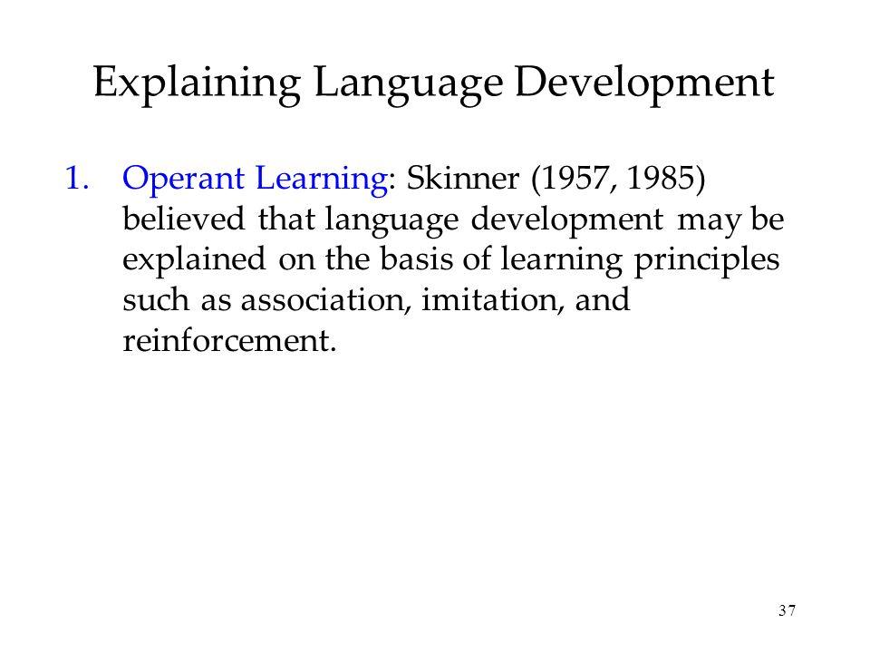 37 Explaining Language Development 1.Operant Learning: Skinner (1957, 1985) believed that language development may be explained on the basis of learni