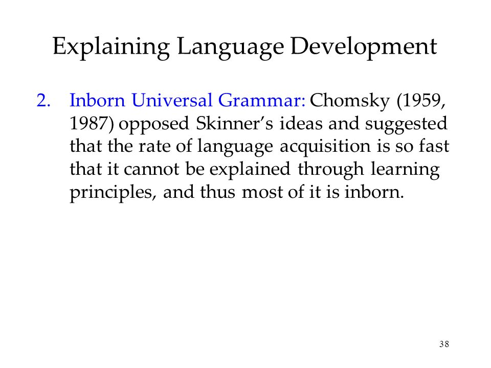 38 Explaining Language Development 2.Inborn Universal Grammar: Chomsky (1959, 1987) opposed Skinners ideas and suggested that the rate of language acq