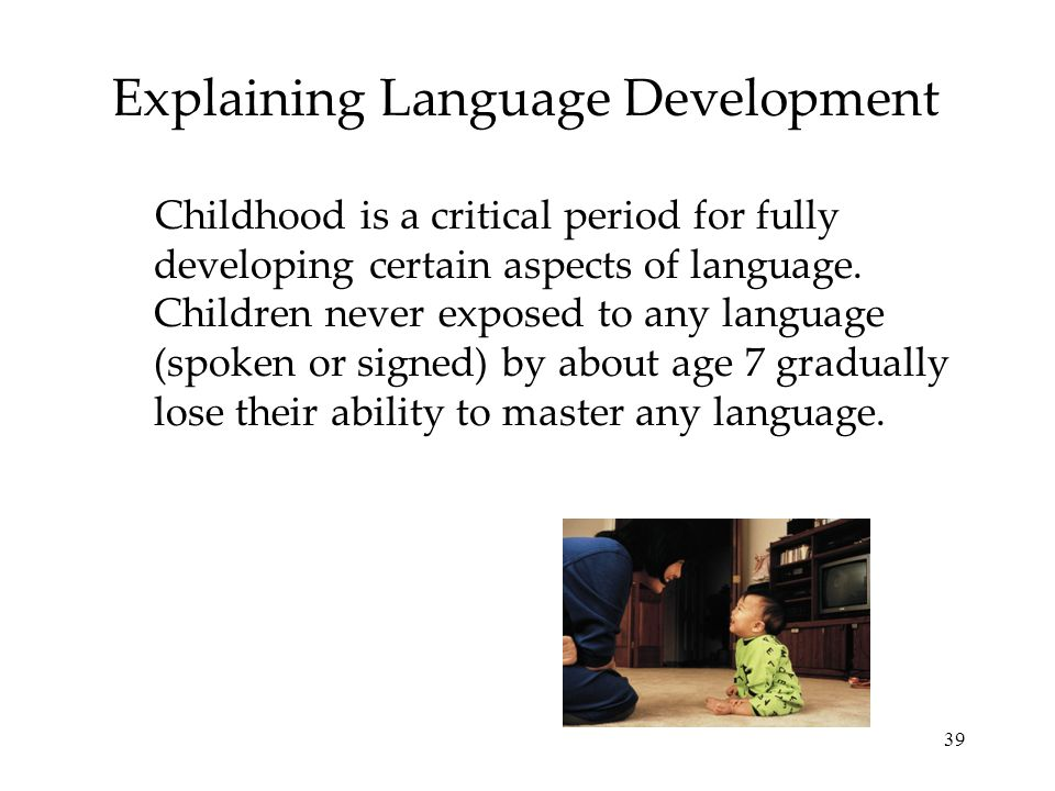 39 Explaining Language Development Childhood is a critical period for fully developing certain aspects of language. Children never exposed to any lang