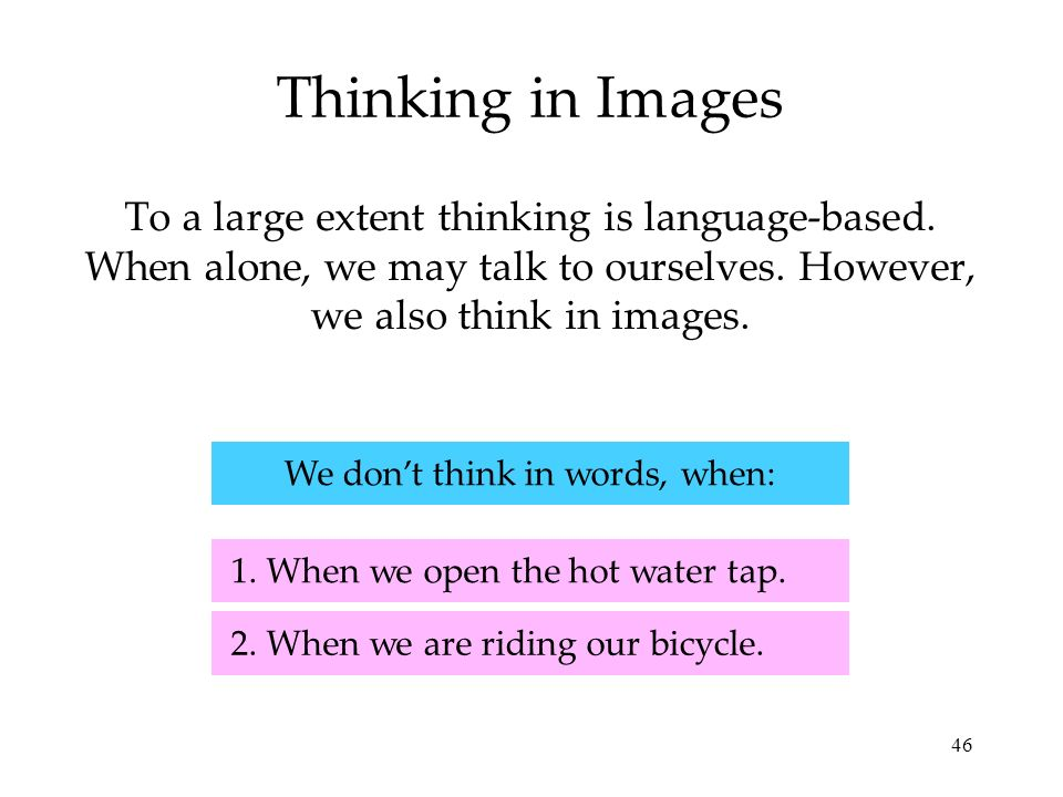 46 Thinking in Images To a large extent thinking is language-based. When alone, we may talk to ourselves. However, we also think in images. 2. When we