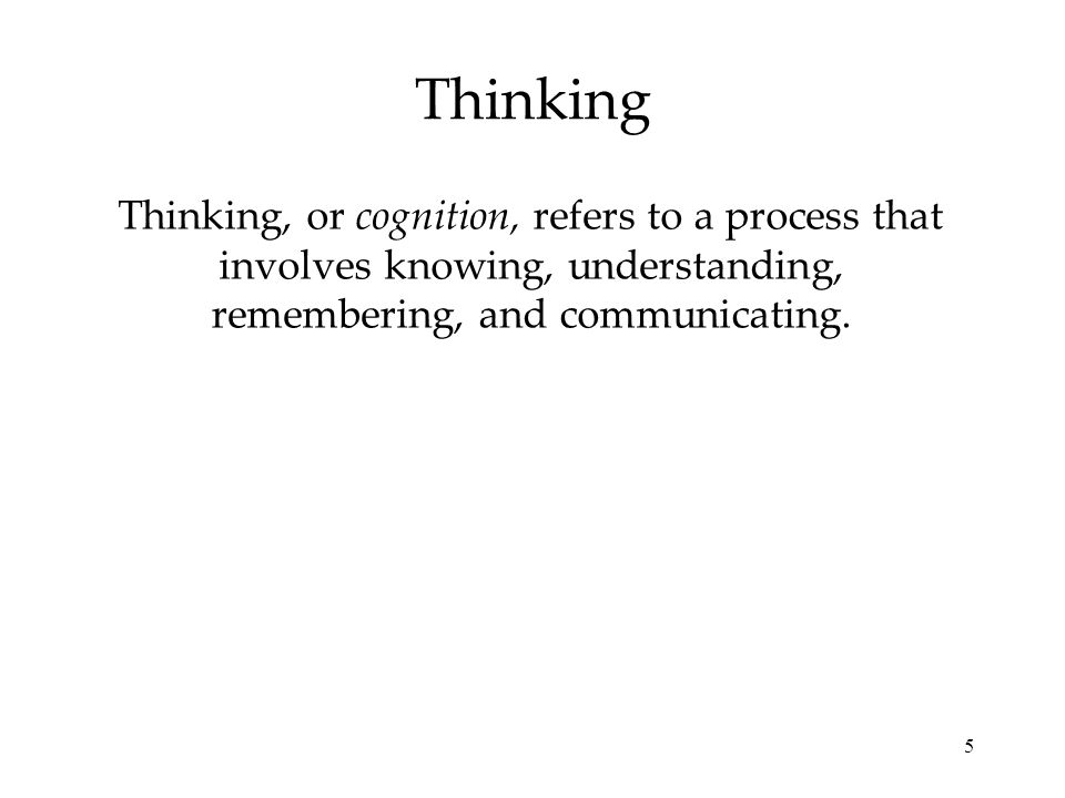 5 Thinking Thinking, or cognition, refers to a process that involves knowing, understanding, remembering, and communicating.
