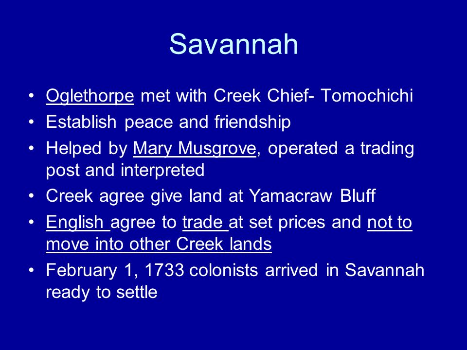 Savannah Oglethorpe met with Creek Chief- Tomochichi Establish peace and friendship Helped by Mary Musgrove, operated a trading post and interpreted C