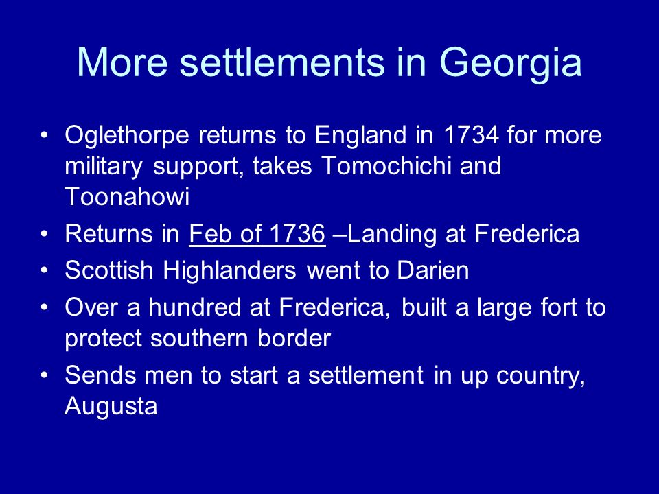 More settlements in Georgia Oglethorpe returns to England in 1734 for more military support, takes Tomochichi and Toonahowi Returns in Feb of 1736 –La