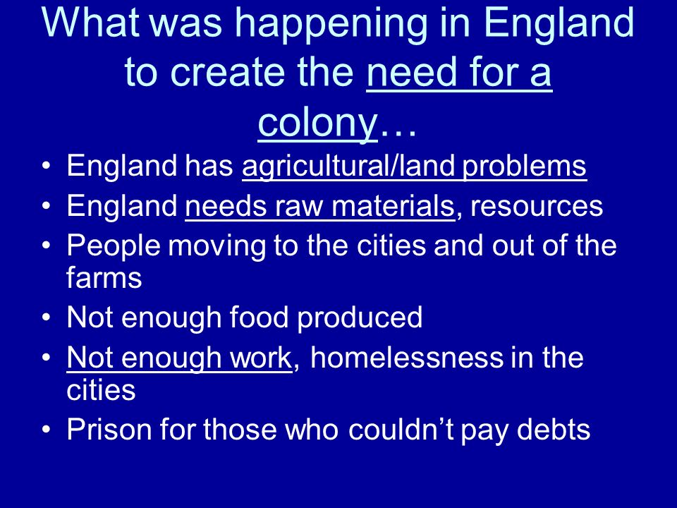 What was happening in England to create the need for a colony… England has agricultural/land problems England needs raw materials, resources People mo