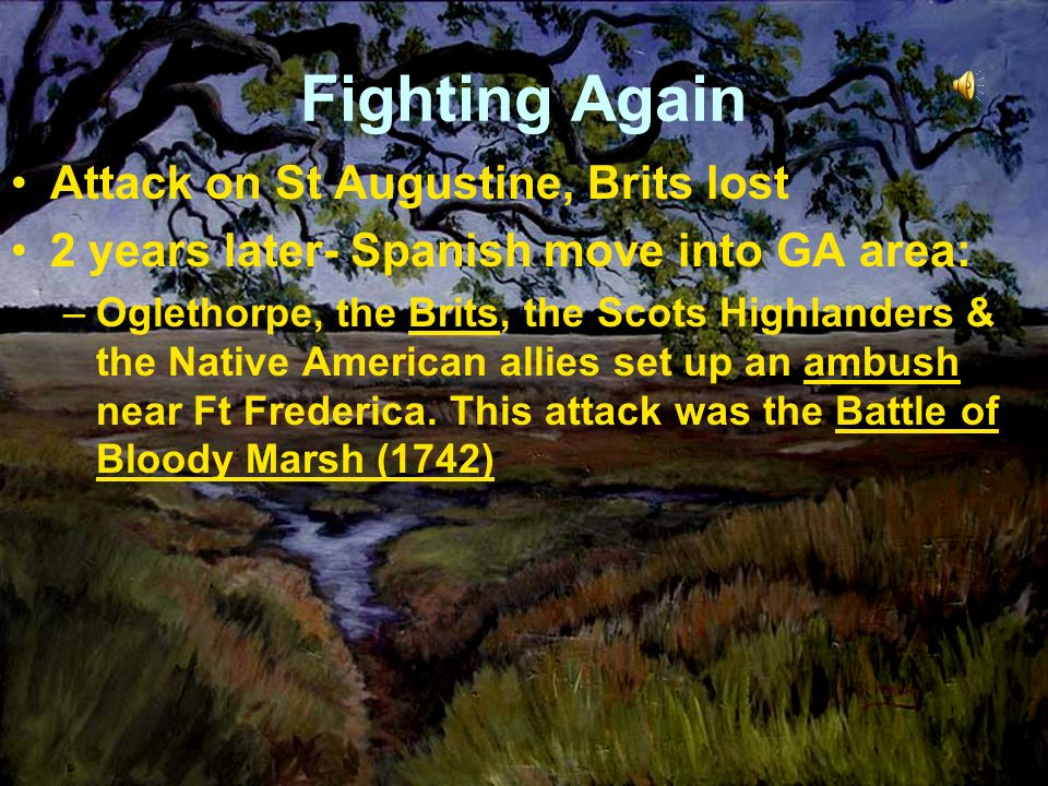 Fighting Again Attack on St Augustine, Brits lost 2 years later- Spanish move into GA area: –Oglethorpe, the Brits, the Scots Highlanders & the Native