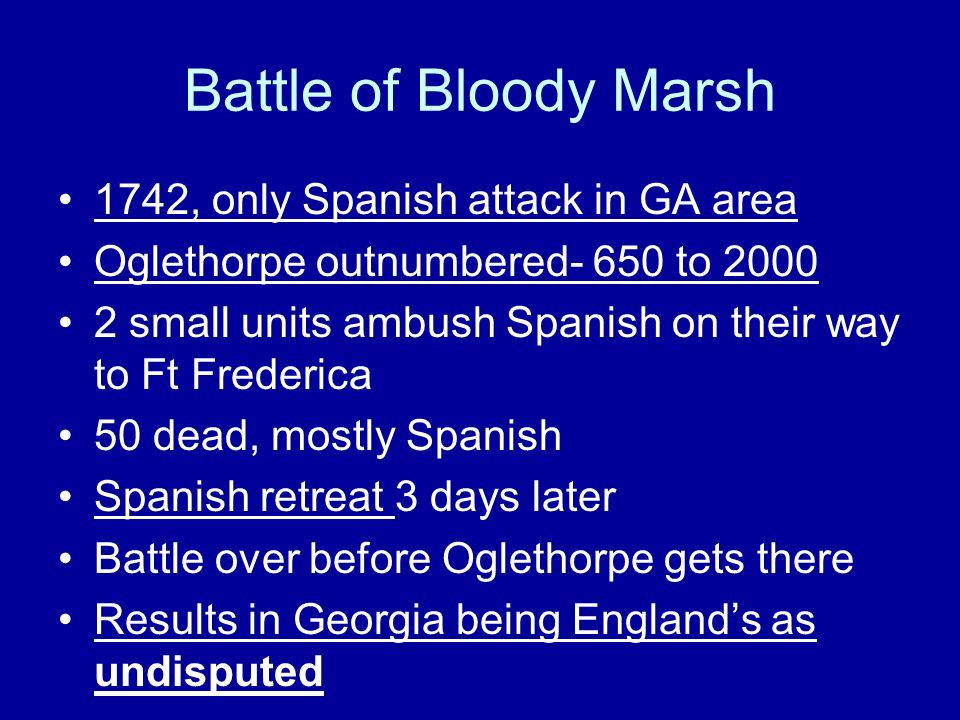 Battle of Bloody Marsh 1742, only Spanish attack in GA area Oglethorpe outnumbered- 650 to 2000 2 small units ambush Spanish on their way to Ft Freder