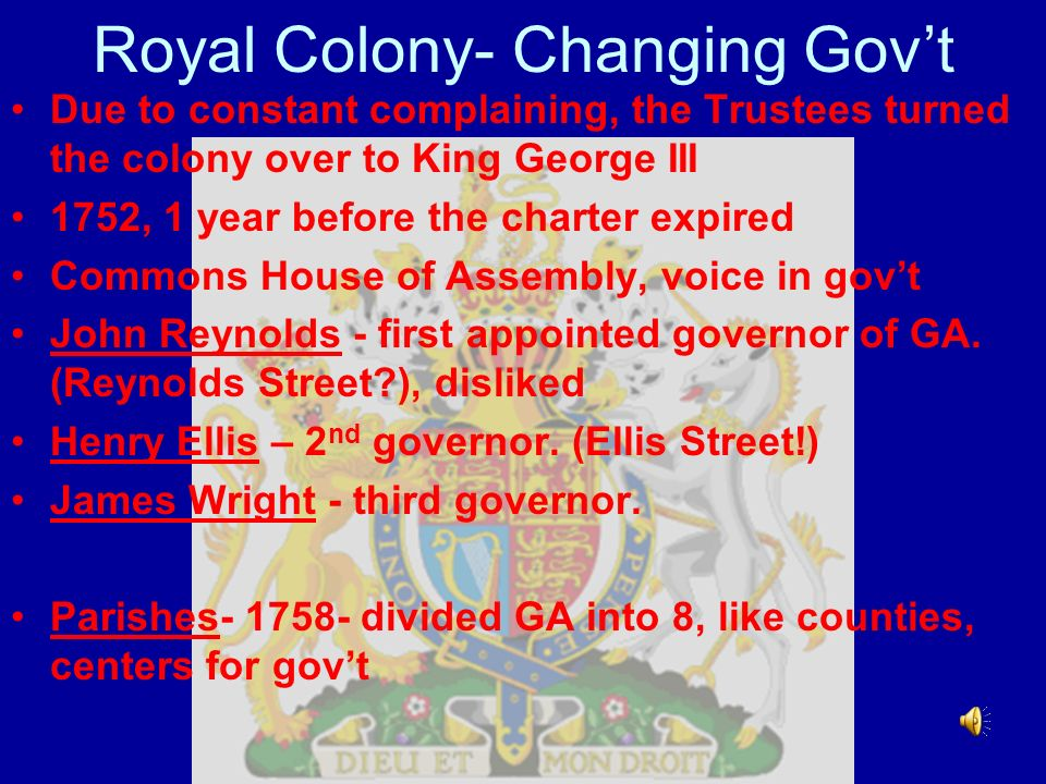Royal Colony- Changing Govt Due to constant complaining, the Trustees turned the colony over to King George III 1752, 1 year before the charter expire