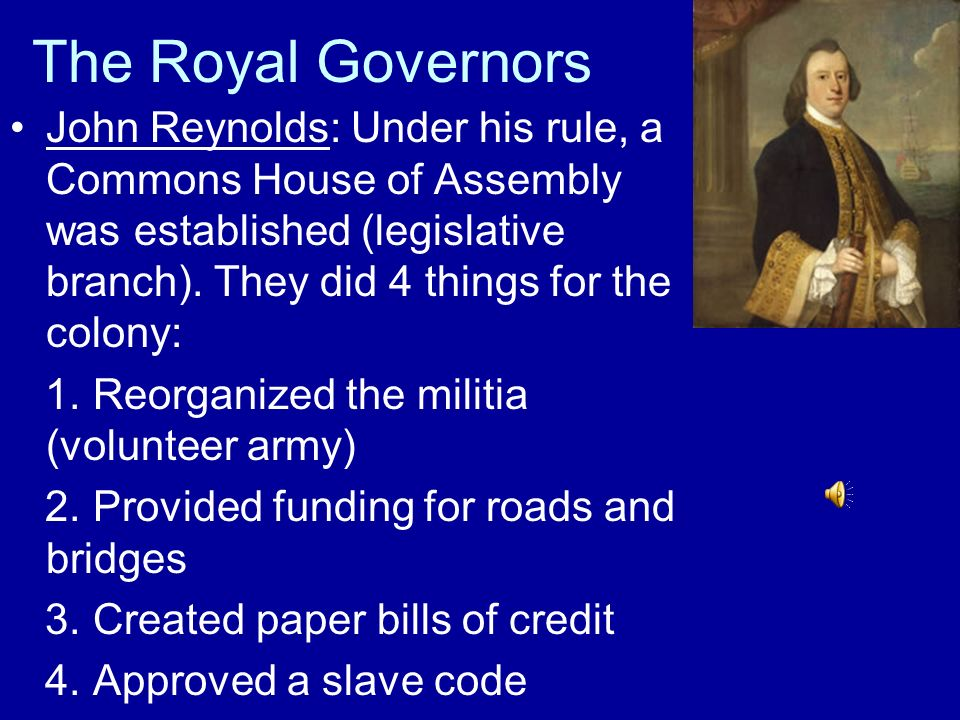 The Royal Governors John Reynolds: Under his rule, a Commons House of Assembly was established (legislative branch). They did 4 things for the colony: