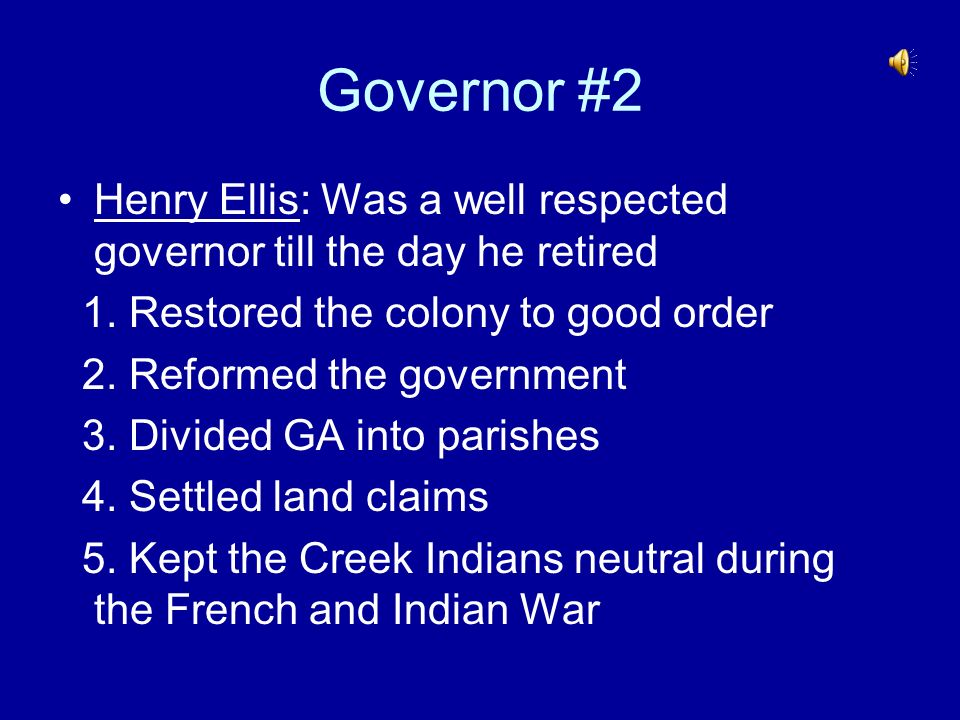 Governor #2 Henry Ellis: Was a well respected governor till the day he retired 1. Restored the colony to good order 2. Reformed the government 3. Divi