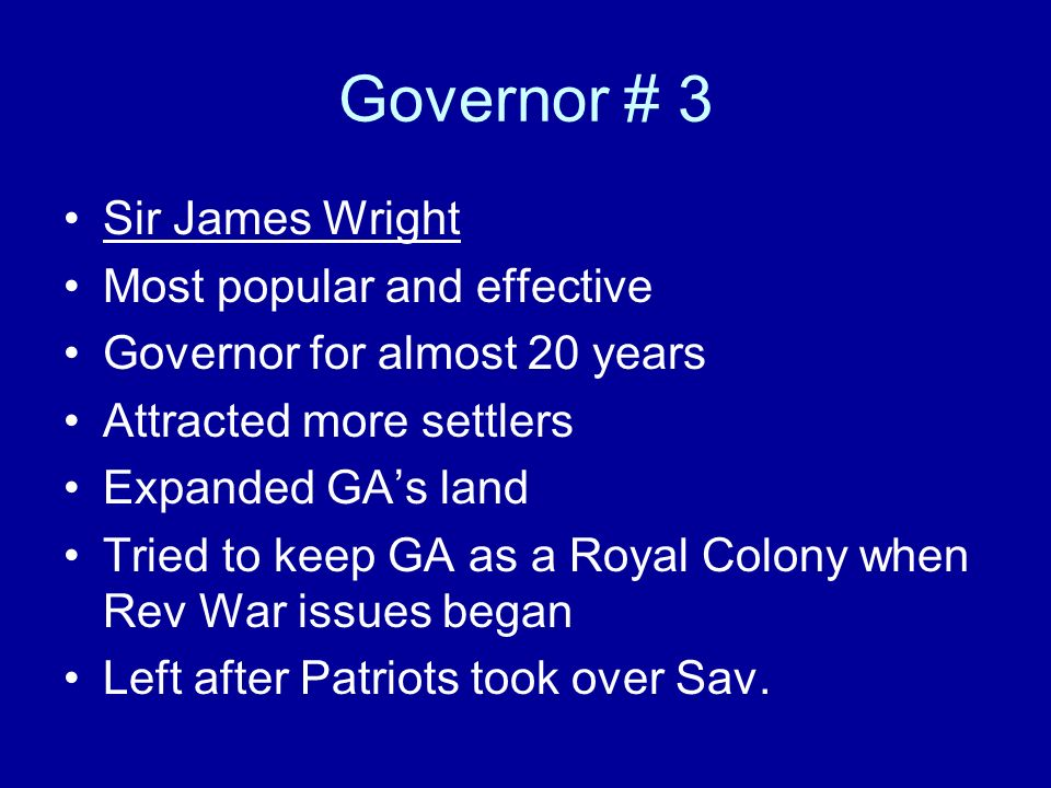 Governor # 3 Sir James Wright Most popular and effective Governor for almost 20 years Attracted more settlers Expanded GAs land Tried to keep GA as a
