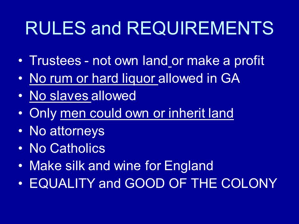 RULES and REQUIREMENTS Trustees - not own land or make a profit No rum or hard liquor allowed in GA No slaves allowed Only men could own or inherit la