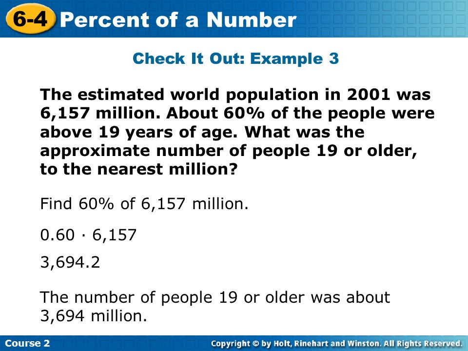 Check It Out: Example 3 Course 2 6-4 Percent of a Number The estimated world population in 2001 was 6,157 million. About 60% of the people were above