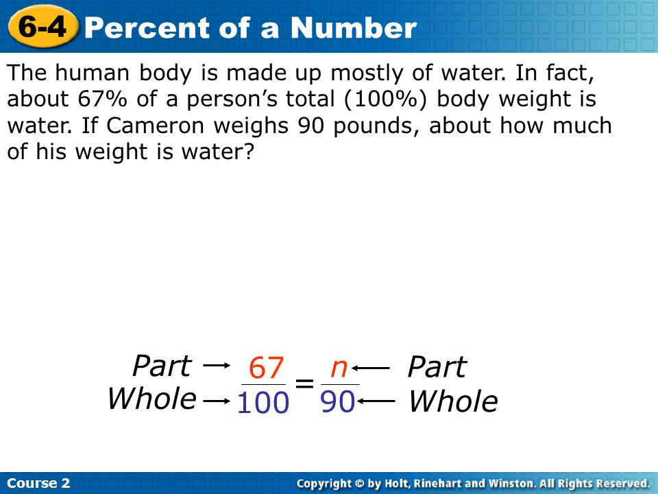Course 2 6-4 Percent of a Number The human body is made up mostly of water. In fact, about 67% of a persons total (100%) body weight is water. If Came