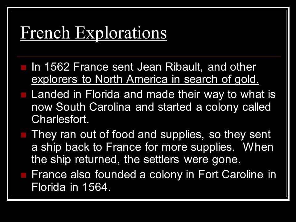 French Explorations In 1562 France sent Jean Ribault, and other explorers to North America in search of gold. Landed in Florida and made their way to