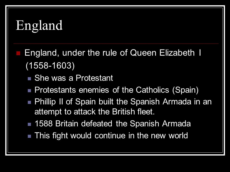 England England, under the rule of Queen Elizabeth I (1558-1603) She was a Protestant Protestants enemies of the Catholics (Spain) Phillip II of Spain