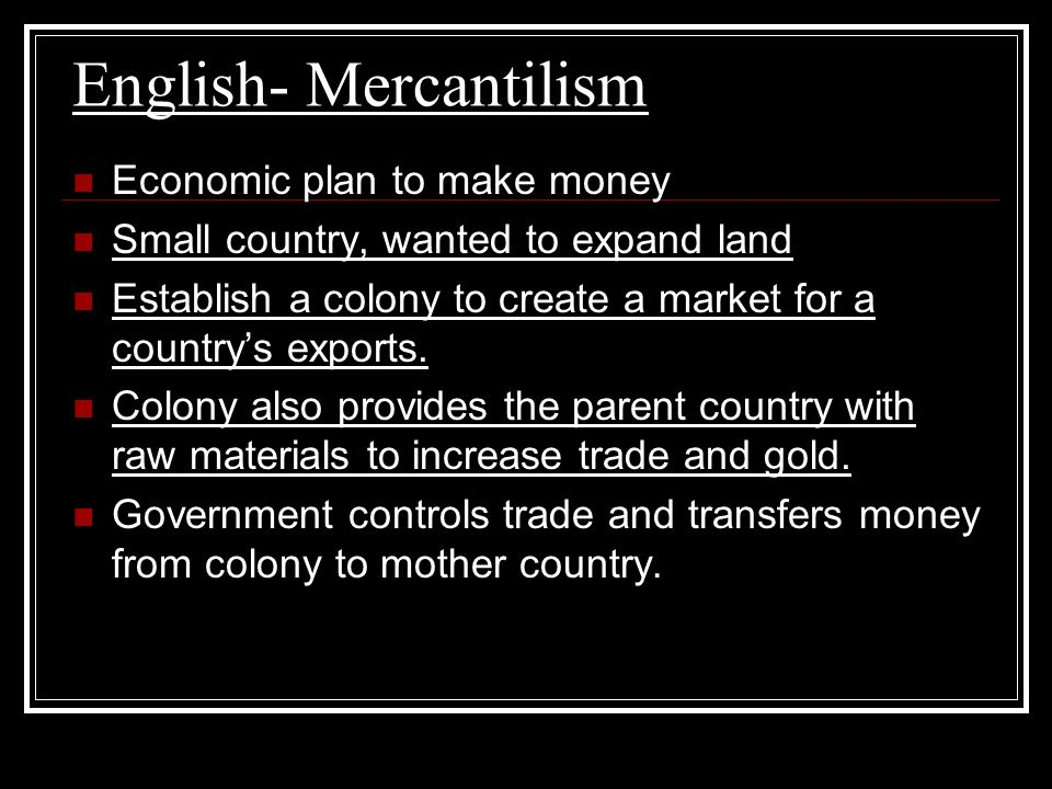 English- Mercantilism Economic plan to make money Small country, wanted to expand land Establish a colony to create a market for a countrys exports. C