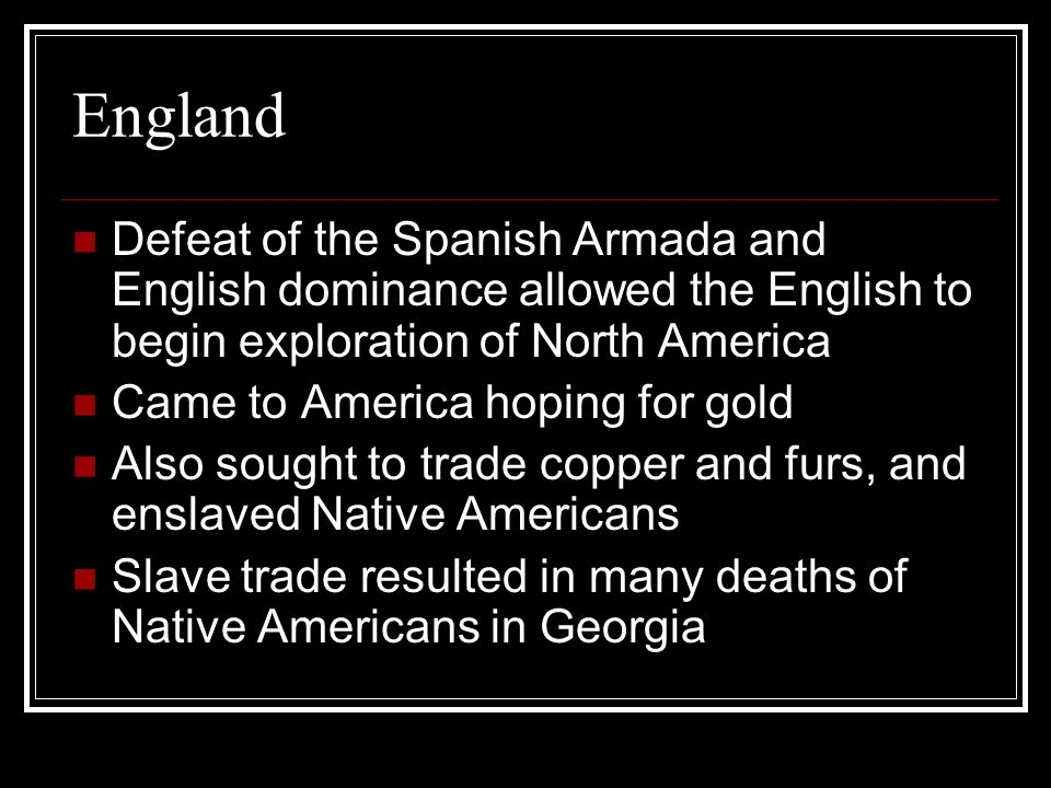 England Defeat of the Spanish Armada and English dominance allowed the English to begin exploration of North America Came to America hoping for gold A