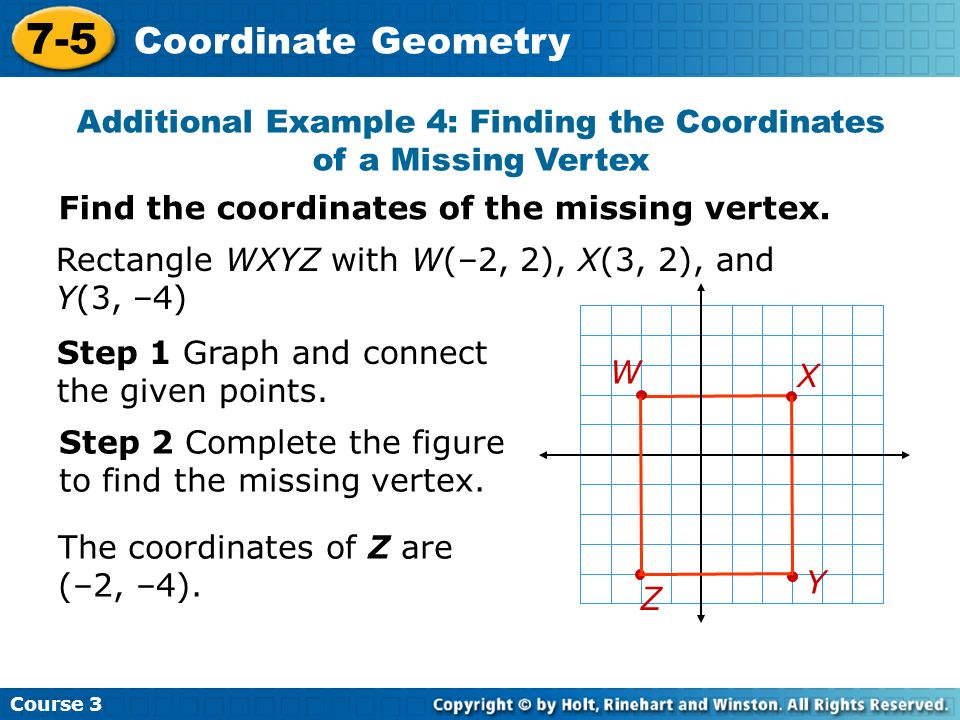 Course 3 7-5 Coordinate Geometry Rectangle WXYZ with W(–2, 2), X(3, 2), and Y(3, –4) Step 2 Complete the figure to find the missing vertex. Additional