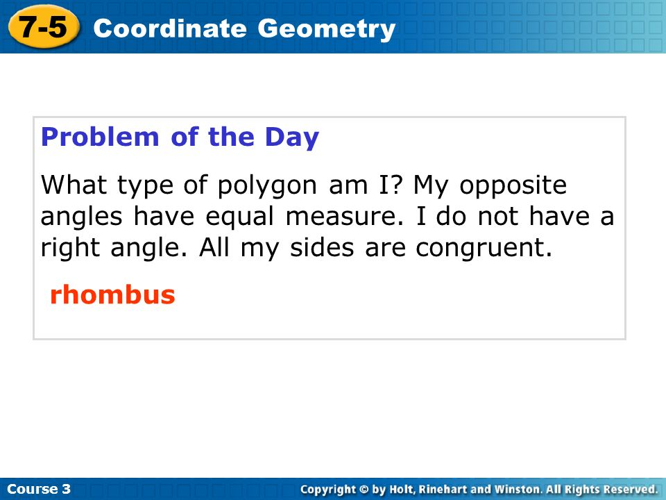 Problem of the Day What type of polygon am I? My opposite angles have equal measure. I do not have a right angle. All my sides are congruent. rhombus