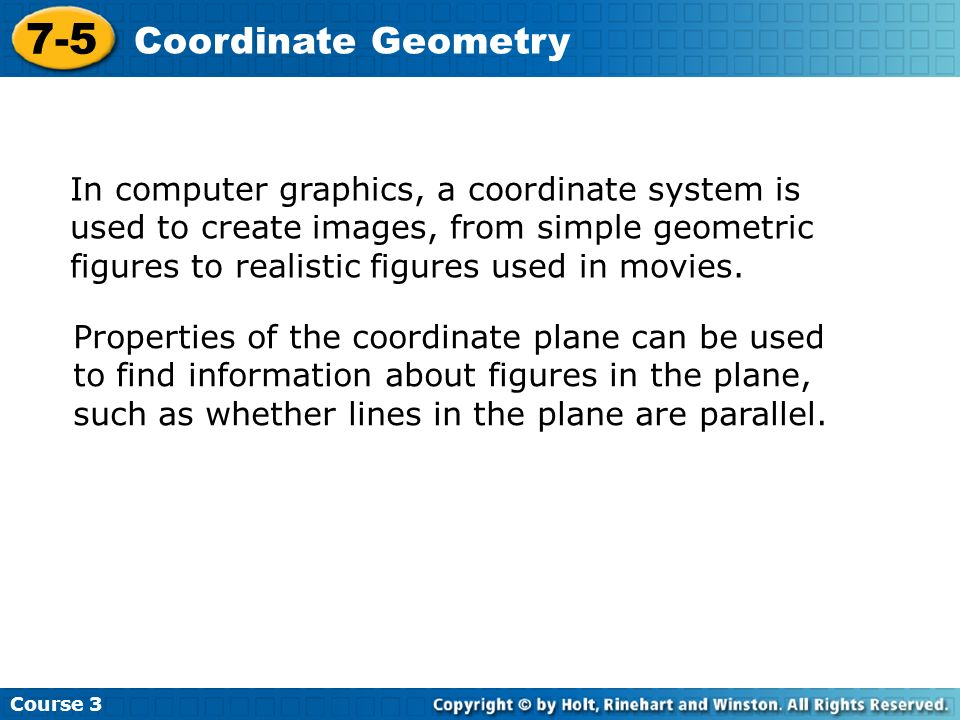 Course 3 7-5 Coordinate Geometry In computer graphics, a coordinate system is used to create images, from simple geometric figures to realistic figure
