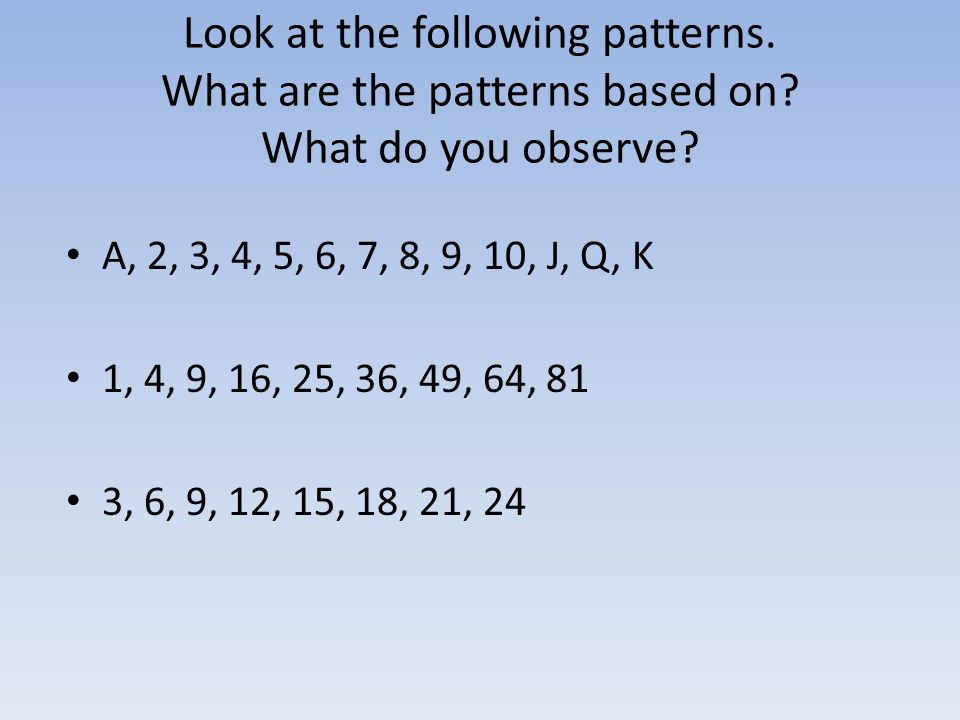 Look at the following patterns. What are the patterns based on? What do you observe? A, 2, 3, 4, 5, 6, 7, 8, 9, 10, J, Q, K 1, 4, 9, 16, 25, 36, 49, 6