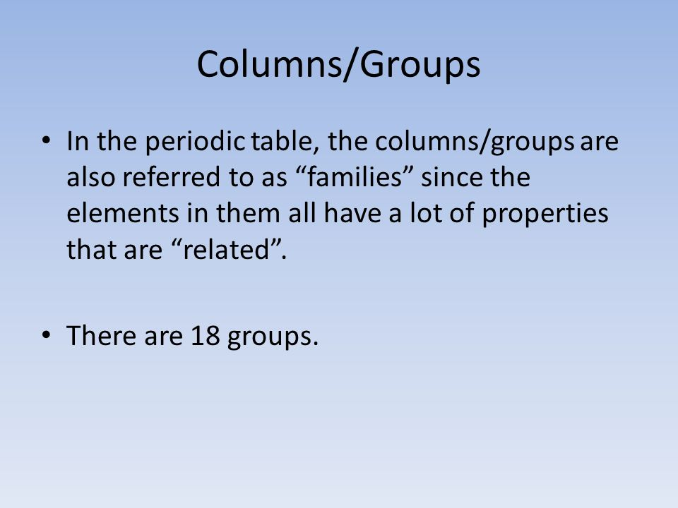 Columns/Groups In the periodic table, the columns/groups are also referred to as families since the elements in them all have a lot of properties that are related.