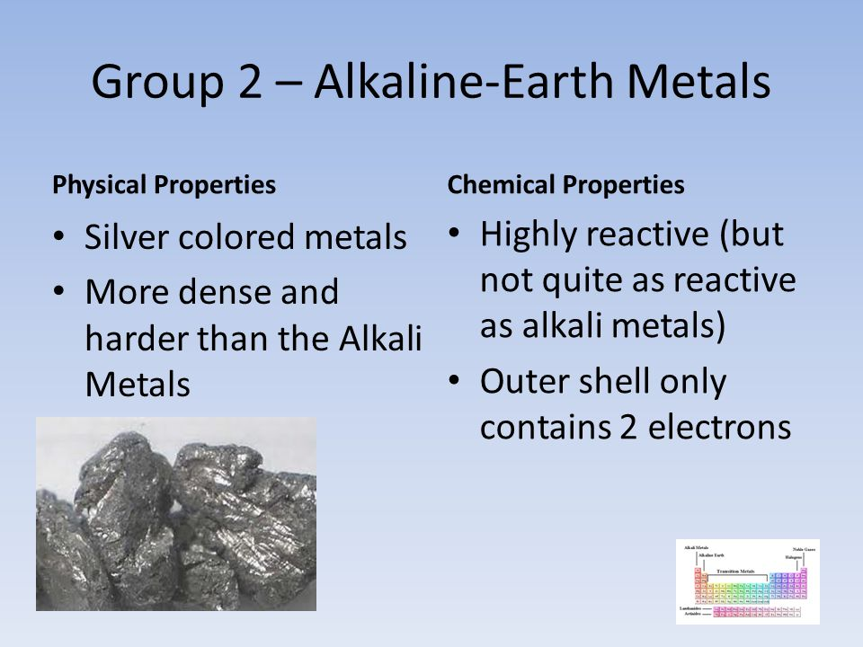 Group 2 – Alkaline-Earth Metals Physical Properties Silver colored metals More dense and harder than the Alkali Metals Chemical Properties Highly reac