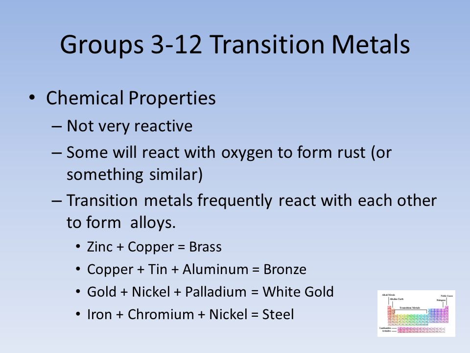 Groups 3-12 Transition Metals Chemical Properties – Not very reactive – Some will react with oxygen to form rust (or something similar) – Transition metals frequently react with each other to form alloys.