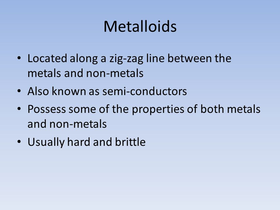 Metalloids Located along a zig-zag line between the metals and non-metals Also known as semi-conductors Possess some of the properties of both metals