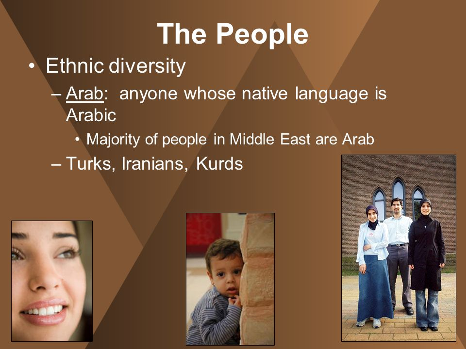 The People Ethnic diversity –Arab: anyone whose native language is Arabic Majority of people in Middle East are Arab –Turks, Iranians, Kurds