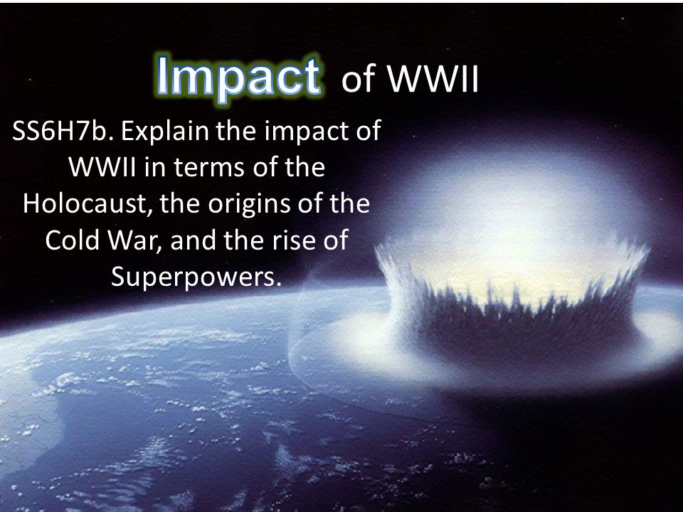 Impact of WWII SS6H7b. Explain the impact of WWII in terms of the Holocaust, the origins of the Cold War, and the rise of Superpowers.