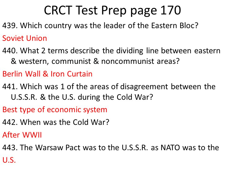 CRCT Test Prep page 170 439. Which country was the leader of the Eastern Bloc? Soviet Union 440. What 2 terms describe the dividing line between easte