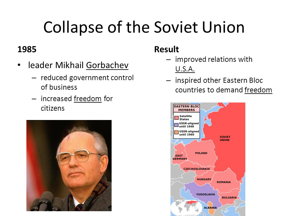 Collapse of the Soviet Union 1985 leader Mikhail Gorbachev – reduced government control of business – increased freedom for citizens Result – improved