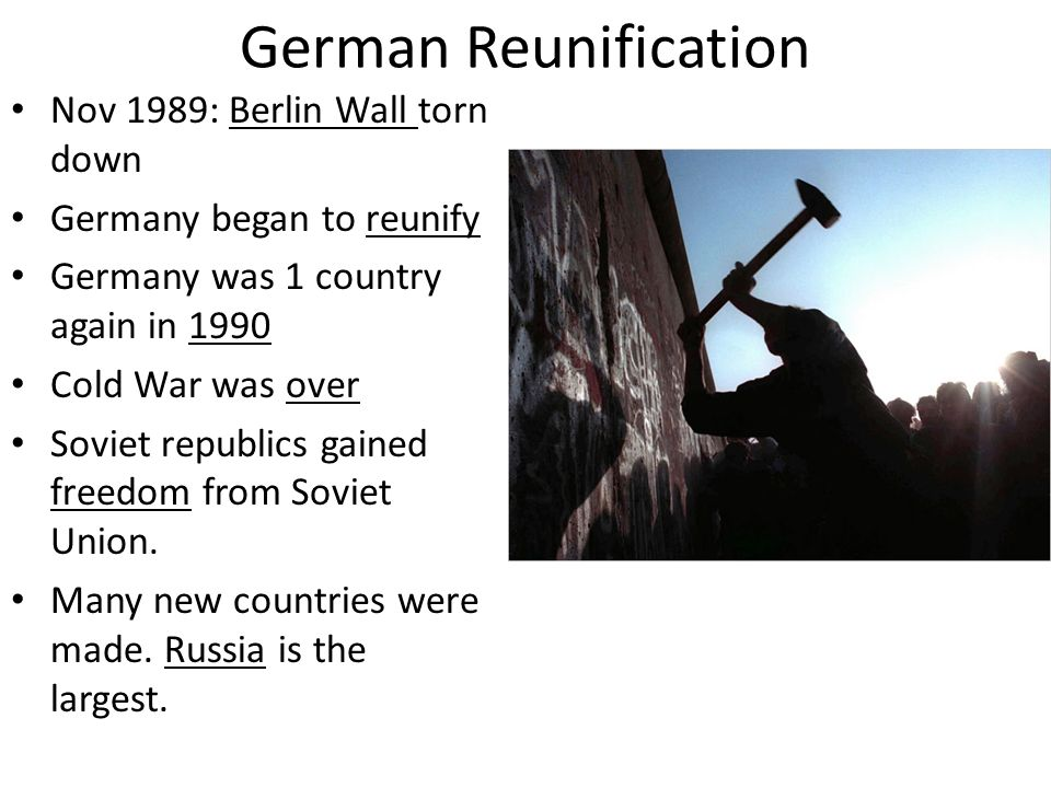 German Reunification Nov 1989: Berlin Wall torn down Germany began to reunify Germany was 1 country again in 1990 Cold War was over Soviet republics g