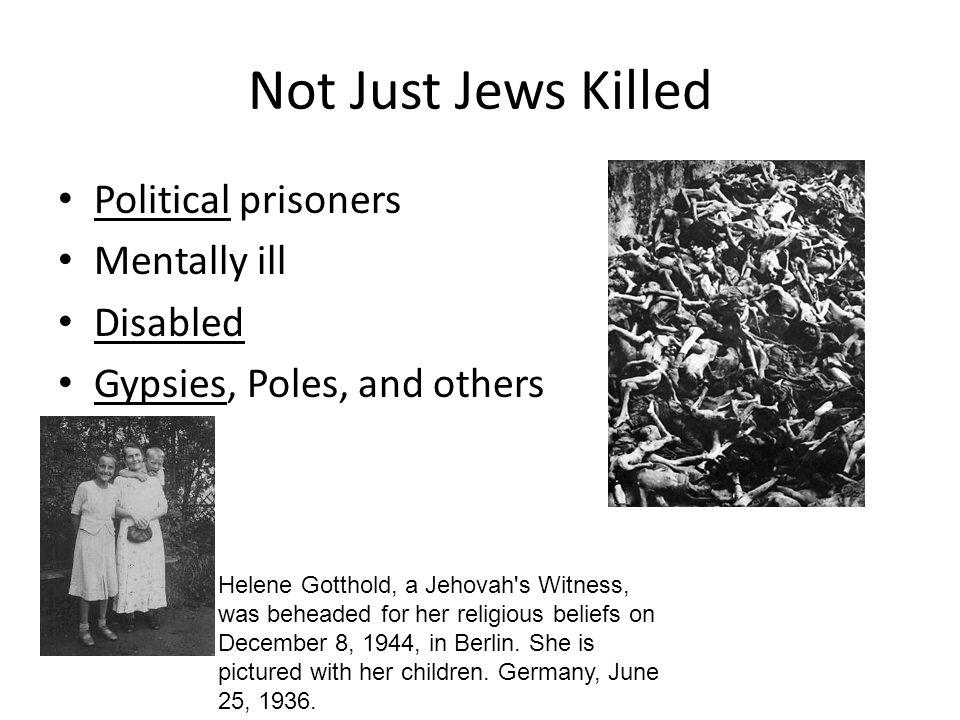 Not Just Jews Killed Political prisoners Mentally ill Disabled Gypsies, Poles, and others Helene Gotthold, a Jehovah's Witness, was beheaded for her r