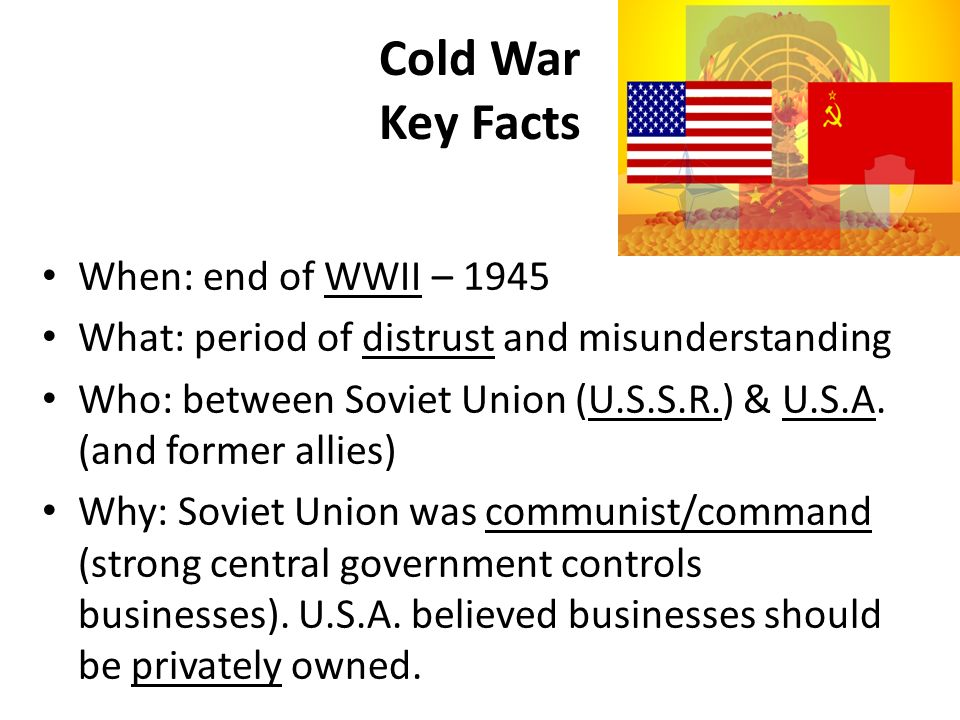 Cold War Key Facts When: end of WWII – 1945 What: period of distrust and misunderstanding Who: between Soviet Union (U.S.S.R.) & U.S.A. (and former al