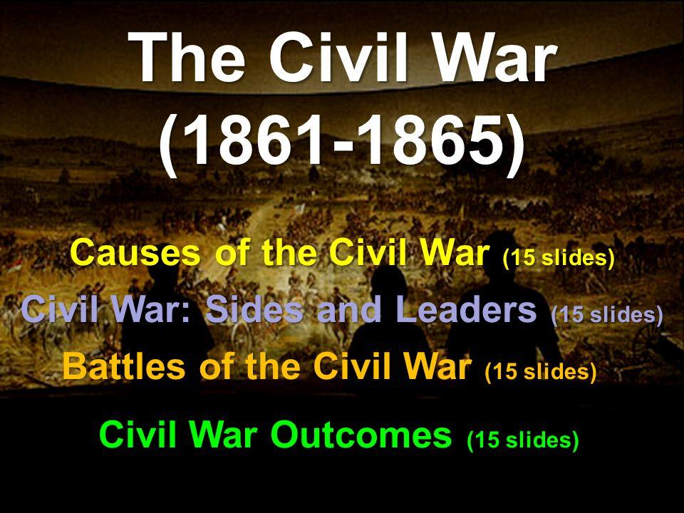 Causes of the Civil War (15 slides) The Civil War (1861-1865) Battles of the Civil War (15 slides) Civil War: Sides and Leaders (15 slides) Civil War Outcomes (15 slides)