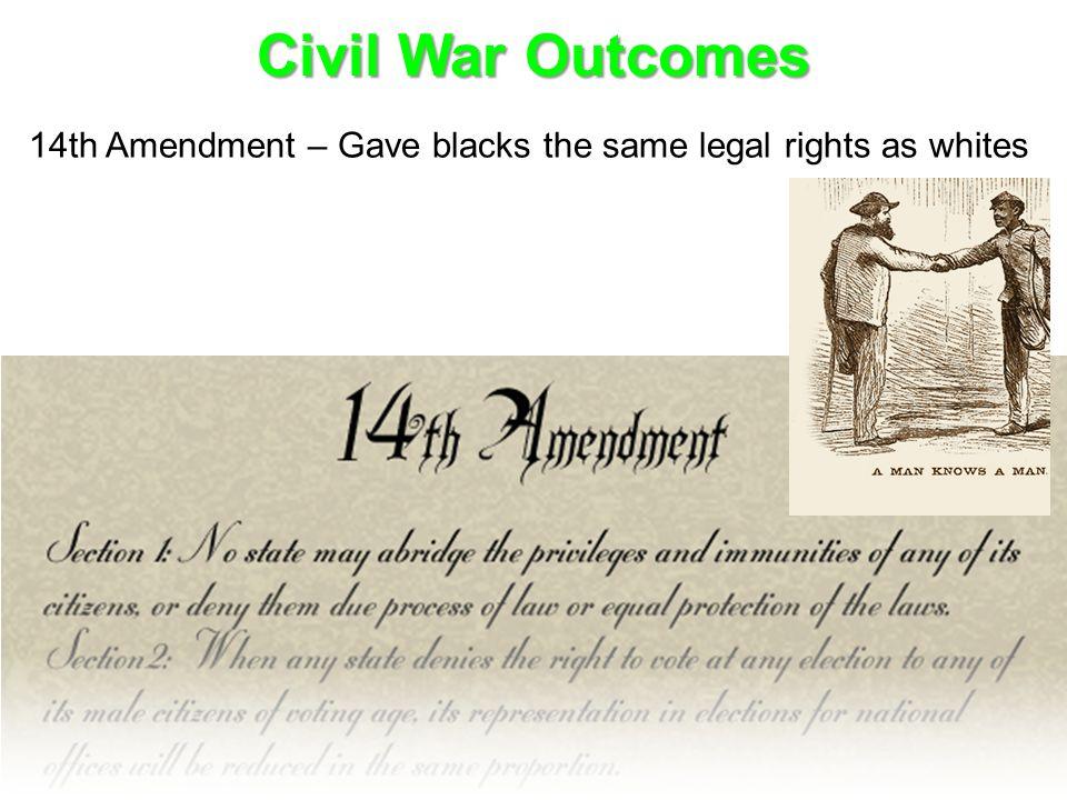 Civil War Outcomes 14th Amendment – Gave blacks the same legal rights as whites