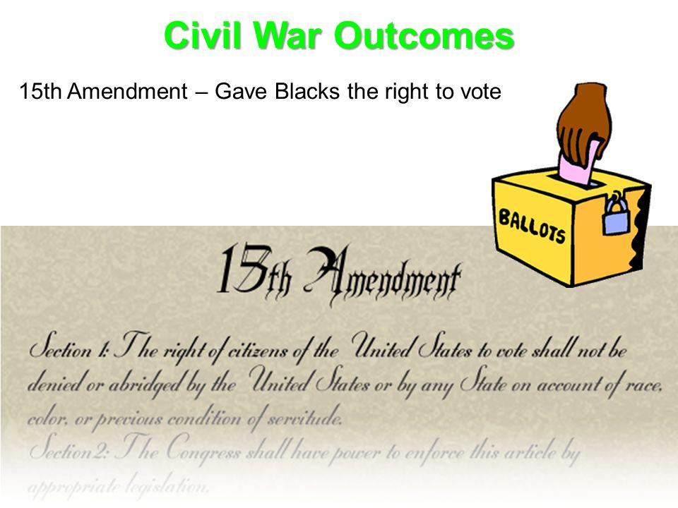 Civil War Outcomes 15th Amendment – Gave Blacks the right to vote