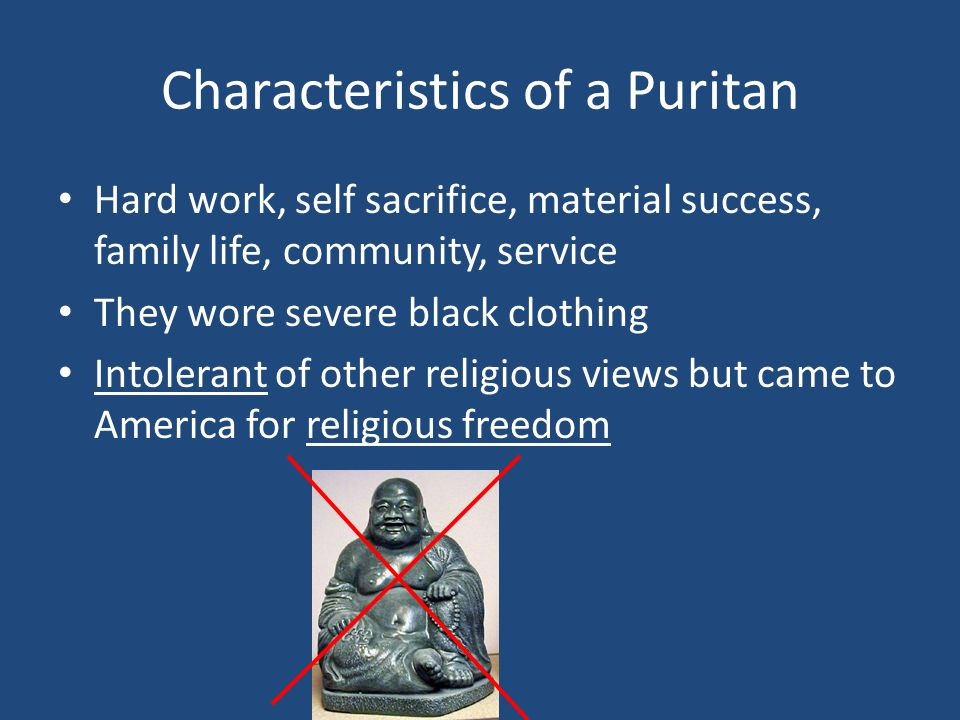 Characteristics of a Puritan Hard work, self sacrifice, material success, family life, community, service They wore severe black clothing Intolerant of other religious views but came to America for religious freedom