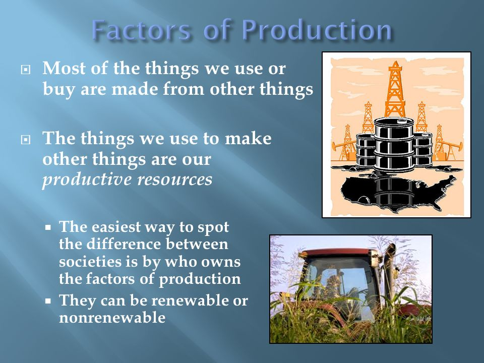 Most of the things we use or buy are made from other things The things we use to make other things are our productive resources The easiest way to spot the difference between societies is by who owns the factors of production They can be renewable or nonrenewable