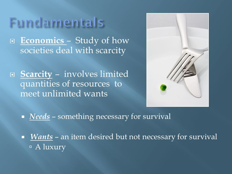 Economics – Study of how societies deal with scarcity Scarcity – involves limited quantities of resources to meet unlimited wants Needs – something necessary for survival Wants – an item desired but not necessary for survival A luxury