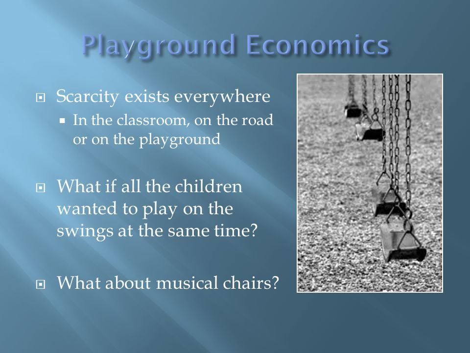 Scarcity exists everywhere In the classroom, on the road or on the playground What if all the children wanted to play on the swings at the same time.