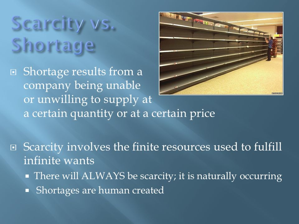 Shortage results from a company being unable or unwilling to supply at a certain quantity or at a certain price Scarcity involves the finite resources used to fulfill infinite wants There will ALWAYS be scarcity; it is naturally occurring Shortages are human created