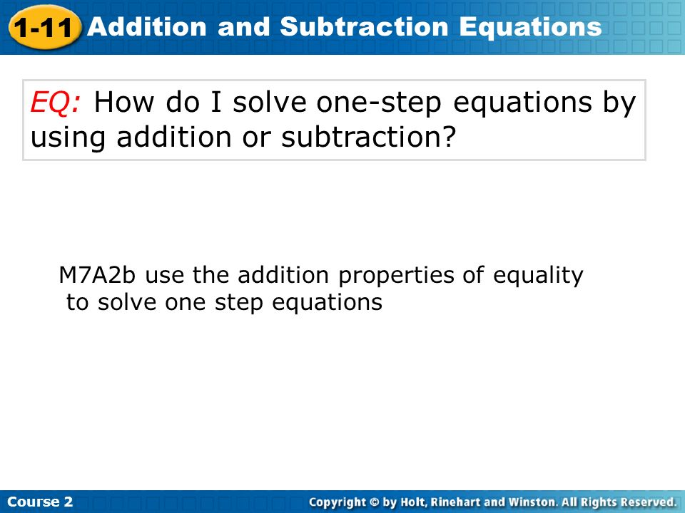 Course 2 1-11 Addition and Subtraction Equations EQ: How do I solve one-step equations by using addition or subtraction? M7A2b use the addition proper