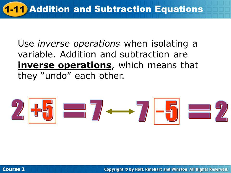 Course 2 1-11 Addition and Subtraction Equations Use inverse operations when isolating a variable. Addition and subtraction are inverse operations, wh