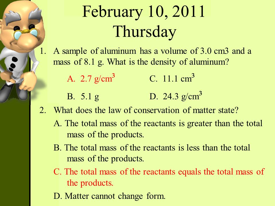 February 10, 2011 Thursday 1.A sample of aluminum has a volume of 3.0 cm3 and a mass of 8.1 g. What is the density of aluminum? A. 2.7 g/cm ³ C. 11.1